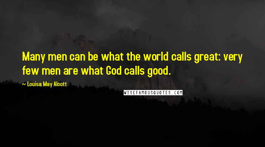 Louisa May Alcott quotes: Many men can be what the world calls great: very few men are what God calls good.