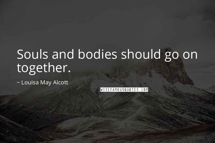 Louisa May Alcott quotes: Souls and bodies should go on together.