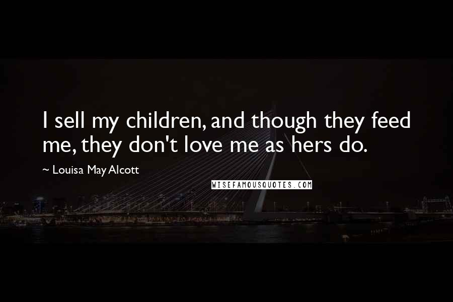 Louisa May Alcott quotes: I sell my children, and though they feed me, they don't love me as hers do.