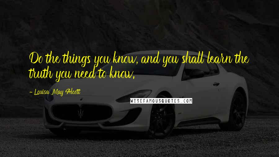 Louisa May Alcott quotes: Do the things you know, and you shall learn the truth you need to know.