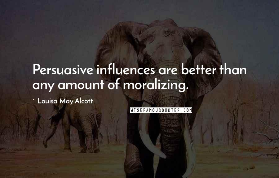 Louisa May Alcott quotes: Persuasive influences are better than any amount of moralizing.