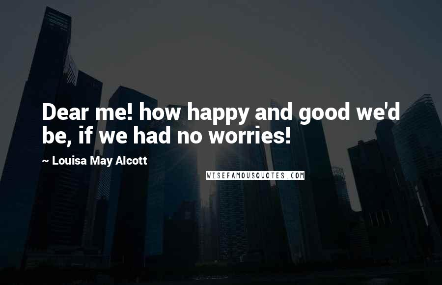 Louisa May Alcott quotes: Dear me! how happy and good we'd be, if we had no worries!