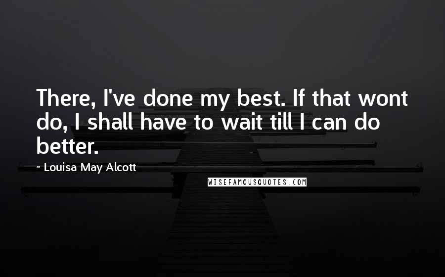 Louisa May Alcott quotes: There, I've done my best. If that wont do, I shall have to wait till I can do better.