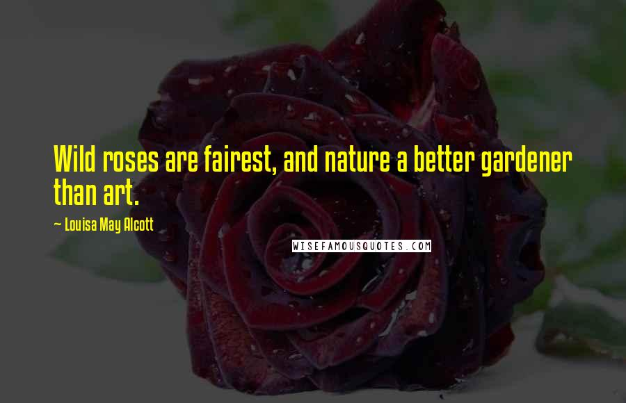 Louisa May Alcott quotes: Wild roses are fairest, and nature a better gardener than art.