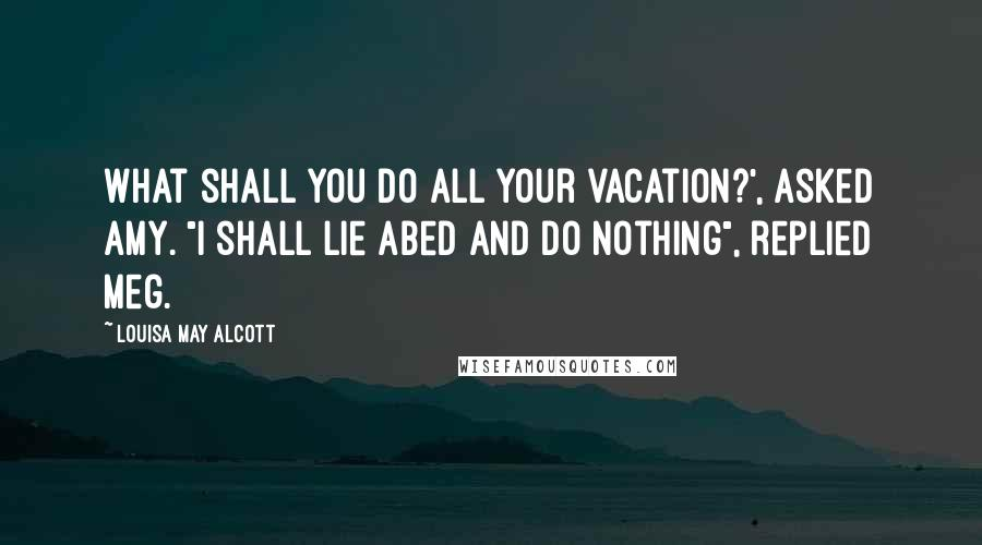 """Louisa May Alcott quotes: What shall you do all your vacation?', asked Amy. """"I shall lie abed and do nothing"""", replied Meg."""