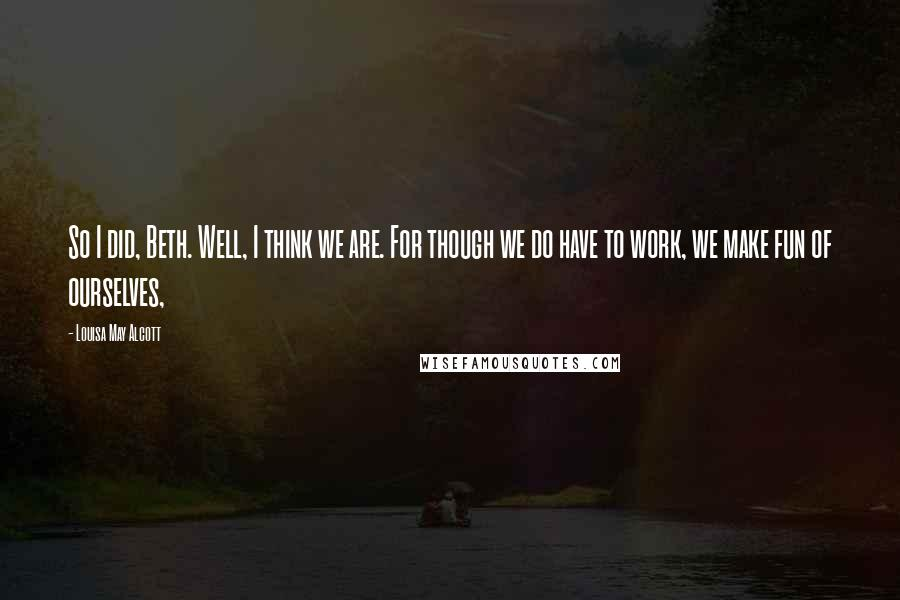 Louisa May Alcott quotes: So I did, Beth. Well, I think we are. For though we do have to work, we make fun of ourselves,