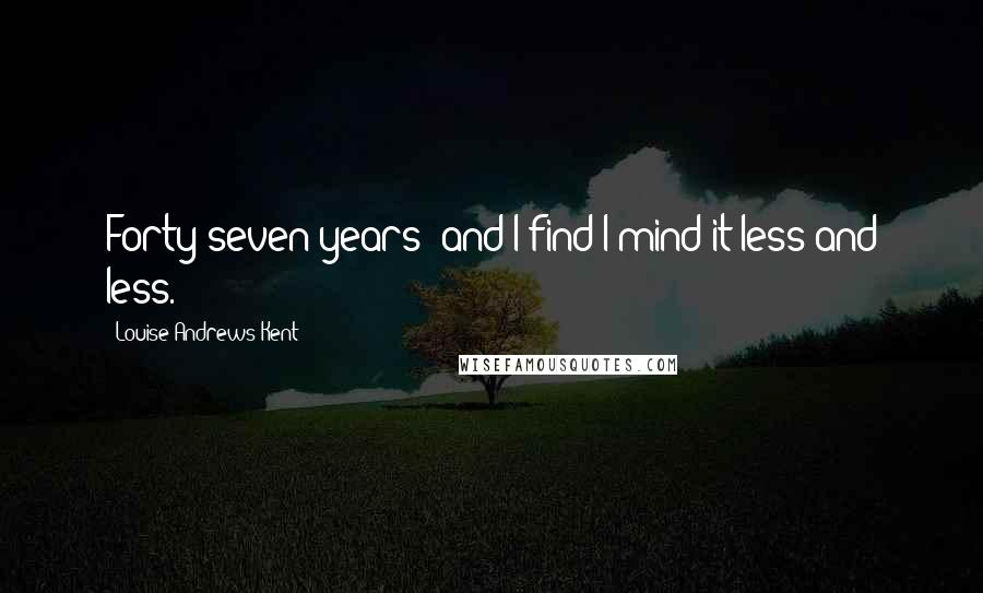Louise Andrews Kent quotes: Forty-seven years and I find I mind it less and less.