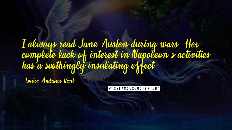 Louise Andrews Kent quotes: I always read Jane Austen during wars. Her complete lack of interest in Napoleon's activities has a soothingly insulating effect.