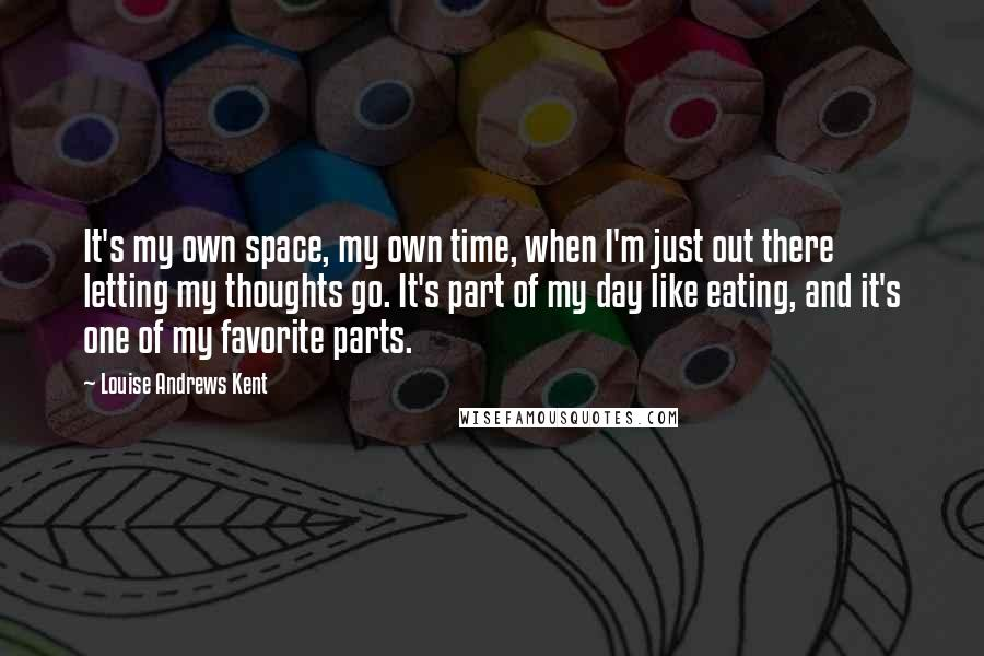 Louise Andrews Kent quotes: It's my own space, my own time, when I'm just out there letting my thoughts go. It's part of my day like eating, and it's one of my favorite parts.