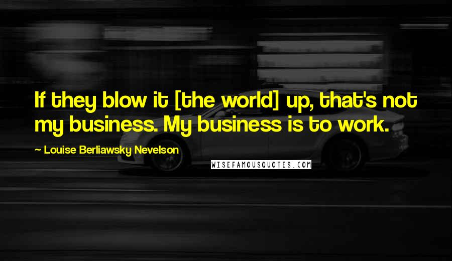 Louise Berliawsky Nevelson quotes: If they blow it [the world] up, that's not my business. My business is to work.