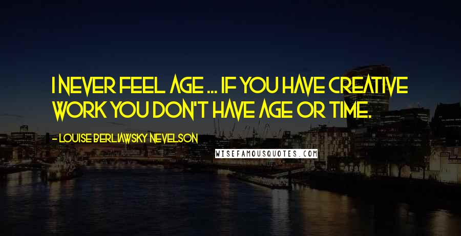 Louise Berliawsky Nevelson quotes: I never feel age ... If you have creative work you don't have age or time.