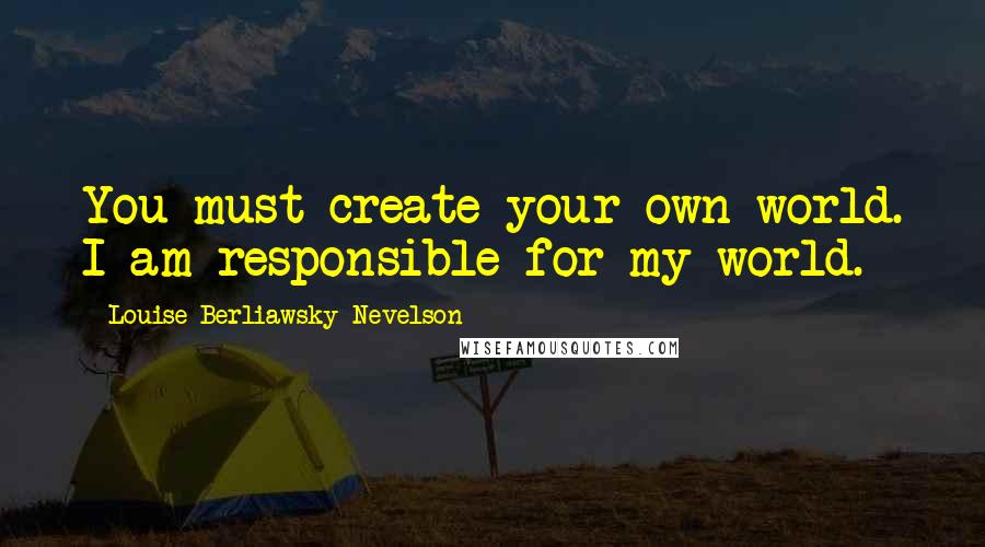 Louise Berliawsky Nevelson quotes: You must create your own world. I am responsible for my world.