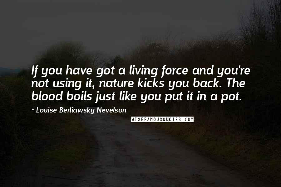 Louise Berliawsky Nevelson quotes: If you have got a living force and you're not using it, nature kicks you back. The blood boils just like you put it in a pot.