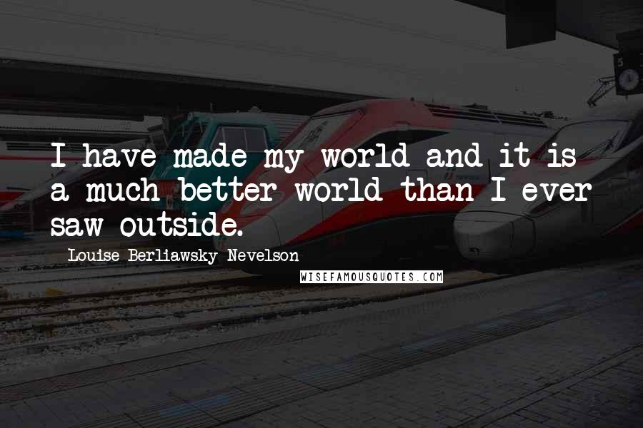 Louise Berliawsky Nevelson quotes: I have made my world and it is a much better world than I ever saw outside.