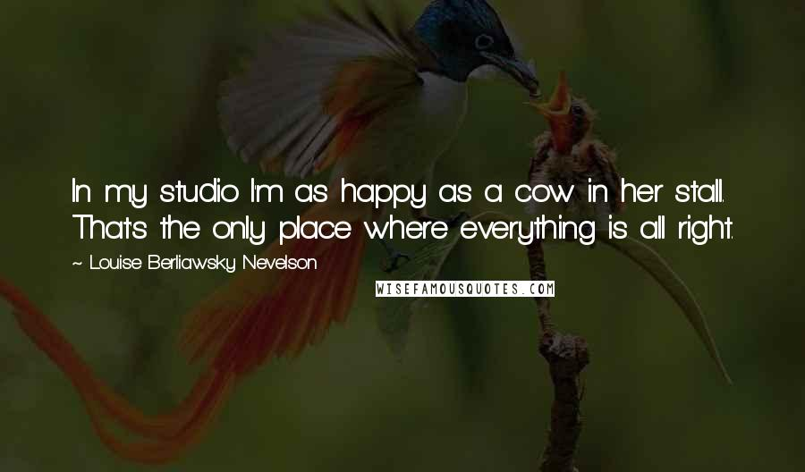 Louise Berliawsky Nevelson quotes: In my studio I'm as happy as a cow in her stall. That's the only place where everything is all right.