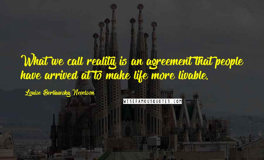 Louise Berliawsky Nevelson quotes: What we call reality is an agreement that people have arrived at to make life more livable.