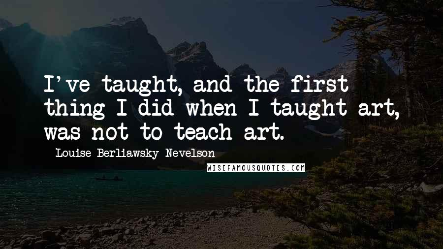 Louise Berliawsky Nevelson quotes: I've taught, and the first thing I did when I taught art, was not to teach art.