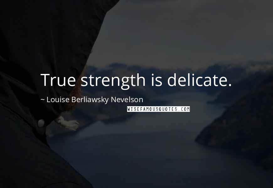 Louise Berliawsky Nevelson quotes: True strength is delicate.
