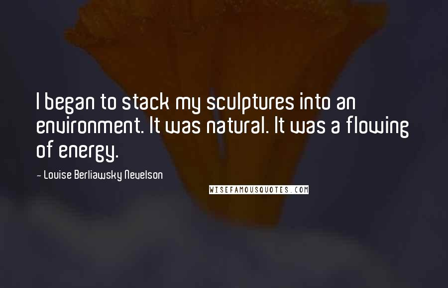 Louise Berliawsky Nevelson quotes: I began to stack my sculptures into an environment. It was natural. It was a flowing of energy.