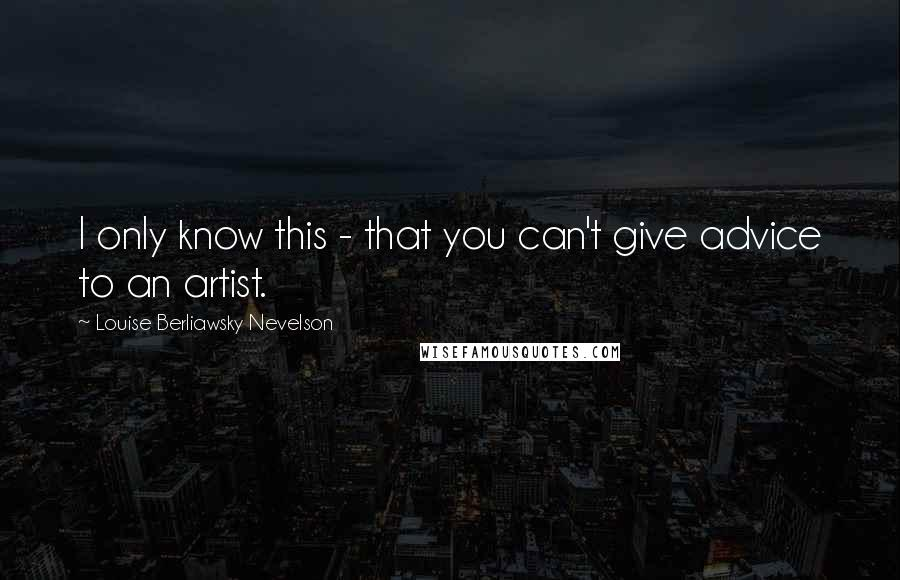 Louise Berliawsky Nevelson quotes: I only know this - that you can't give advice to an artist.