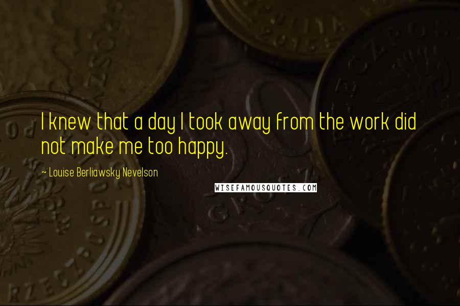 Louise Berliawsky Nevelson quotes: I knew that a day I took away from the work did not make me too happy.