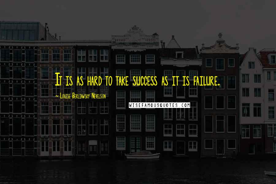 Louise Berliawsky Nevelson quotes: It is as hard to take success as it is failure.