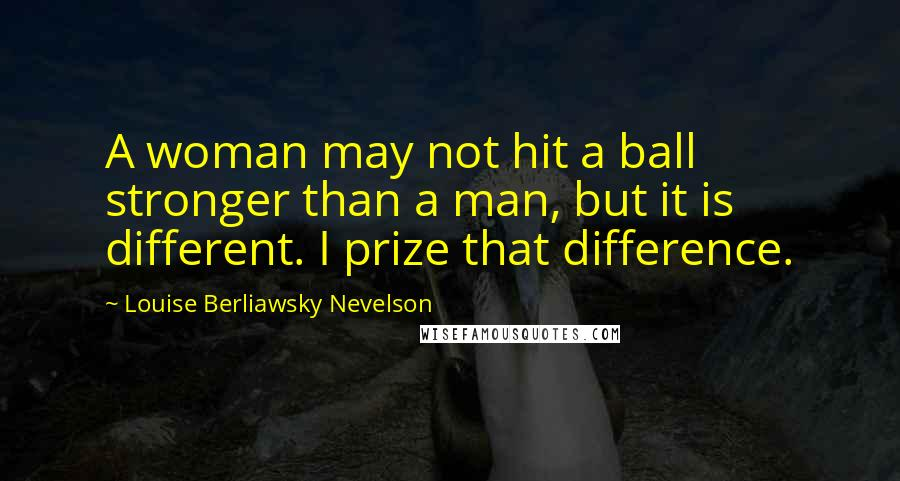 Louise Berliawsky Nevelson quotes: A woman may not hit a ball stronger than a man, but it is different. I prize that difference.