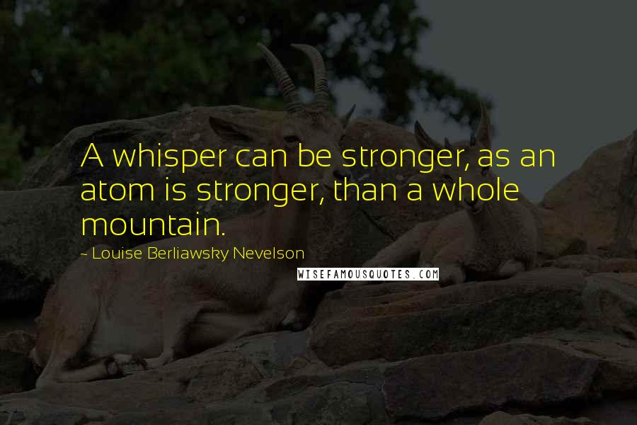 Louise Berliawsky Nevelson quotes: A whisper can be stronger, as an atom is stronger, than a whole mountain.