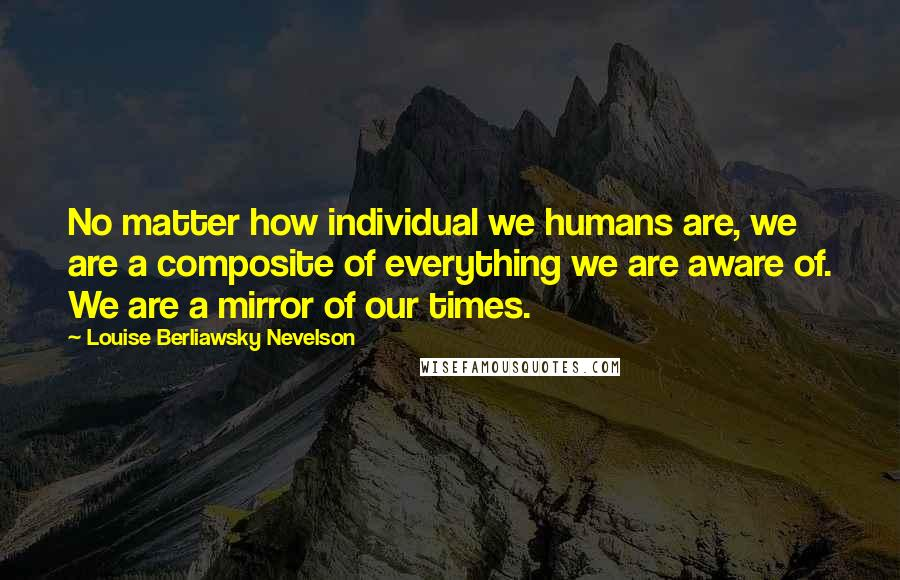 Louise Berliawsky Nevelson quotes: No matter how individual we humans are, we are a composite of everything we are aware of. We are a mirror of our times.