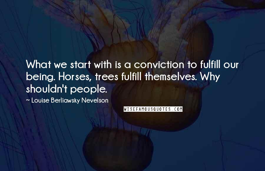 Louise Berliawsky Nevelson quotes: What we start with is a conviction to fulfill our being. Horses, trees fulfill themselves. Why shouldn't people.