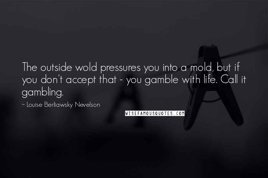 Louise Berliawsky Nevelson quotes: The outside wold pressures you into a mold, but if you don't accept that - you gamble with life. Call it gambling.