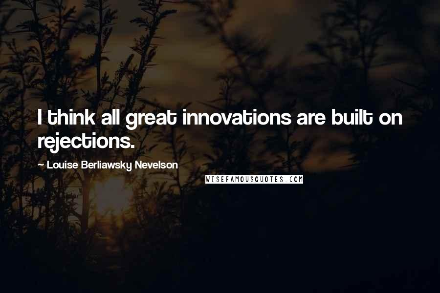 Louise Berliawsky Nevelson quotes: I think all great innovations are built on rejections.