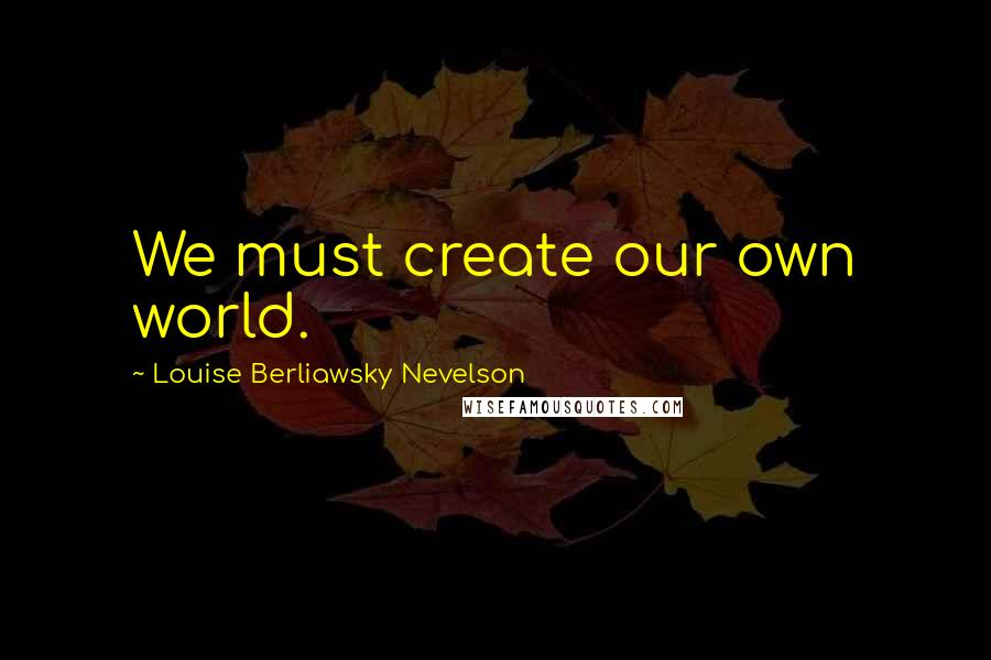 Louise Berliawsky Nevelson quotes: We must create our own world.