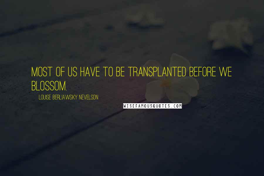 Louise Berliawsky Nevelson quotes: Most of us have to be transplanted before we blossom.