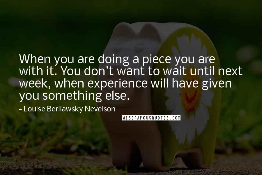 Louise Berliawsky Nevelson quotes: When you are doing a piece you are with it. You don't want to wait until next week, when experience will have given you something else.