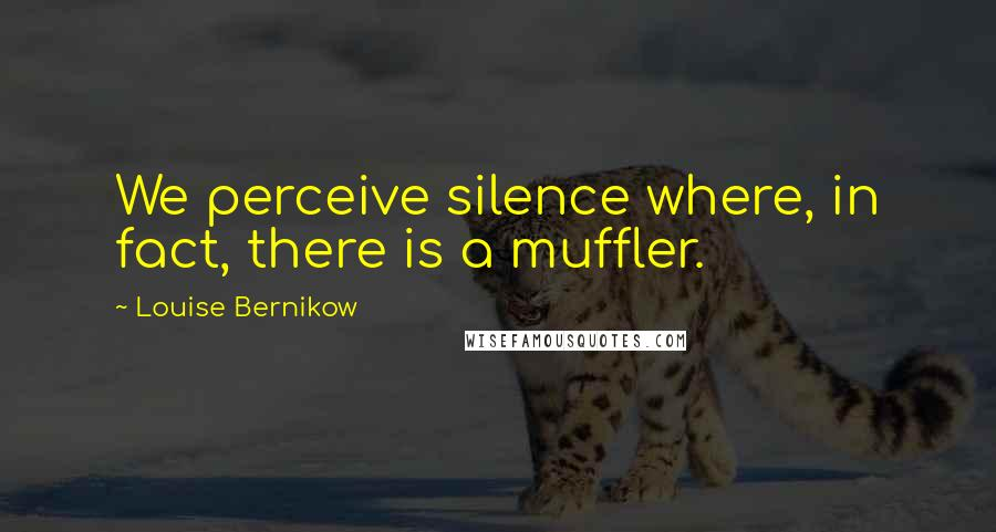 Louise Bernikow quotes: We perceive silence where, in fact, there is a muffler.