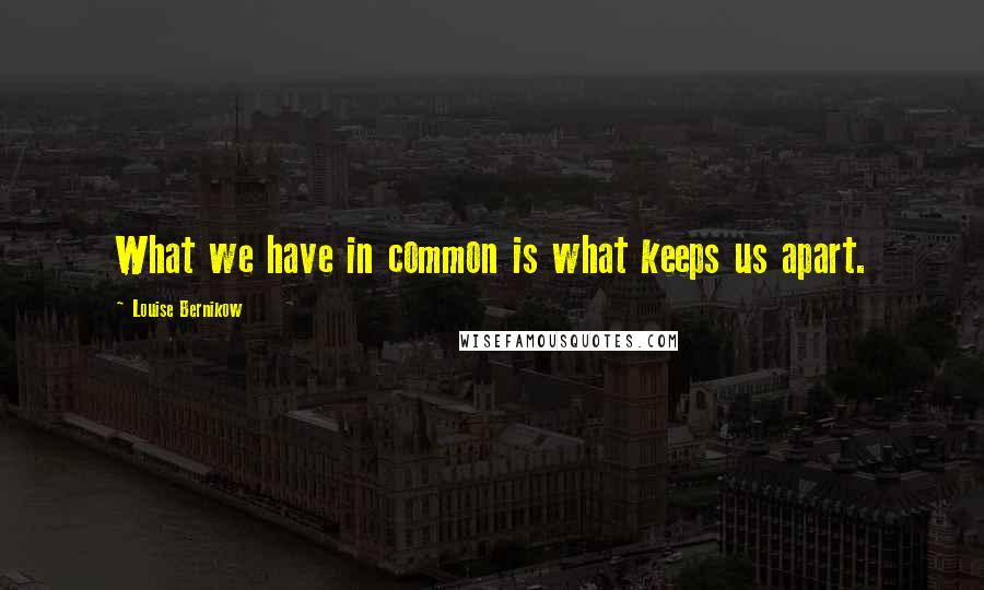 Louise Bernikow quotes: What we have in common is what keeps us apart.
