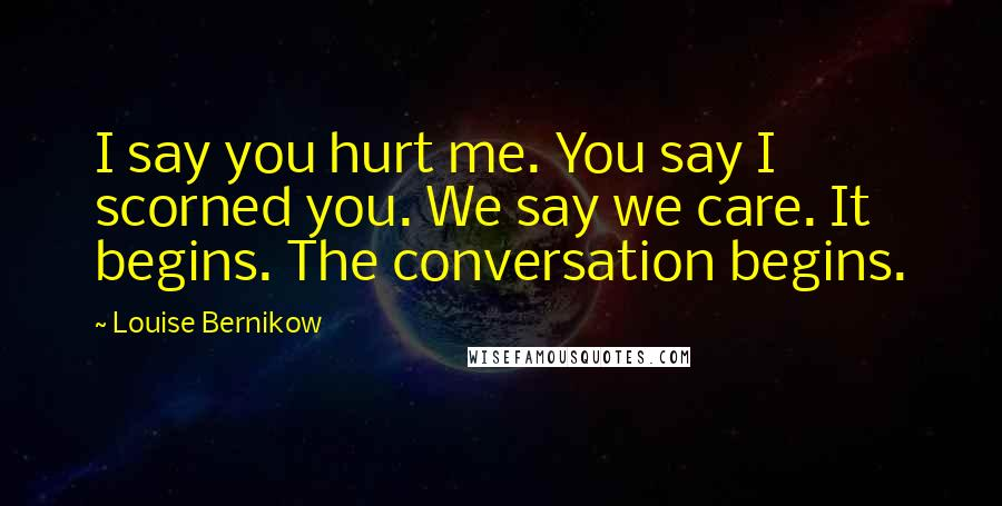 Louise Bernikow quotes: I say you hurt me. You say I scorned you. We say we care. It begins. The conversation begins.