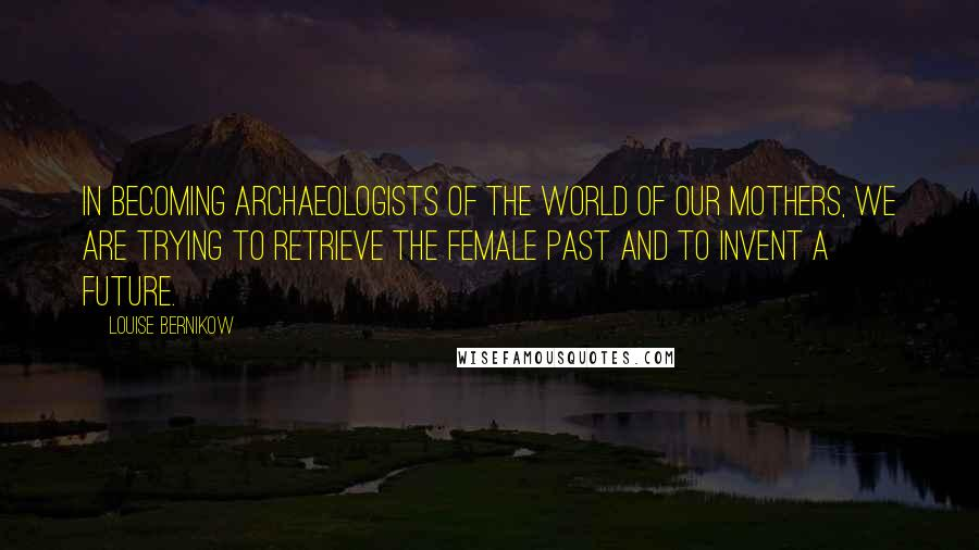 Louise Bernikow quotes: In becoming archaeologists of the world of our mothers, we are trying to retrieve the female past and to invent a future.