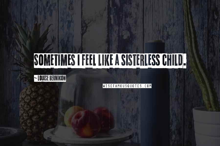 Louise Bernikow quotes: Sometimes I feel like a sisterless child.
