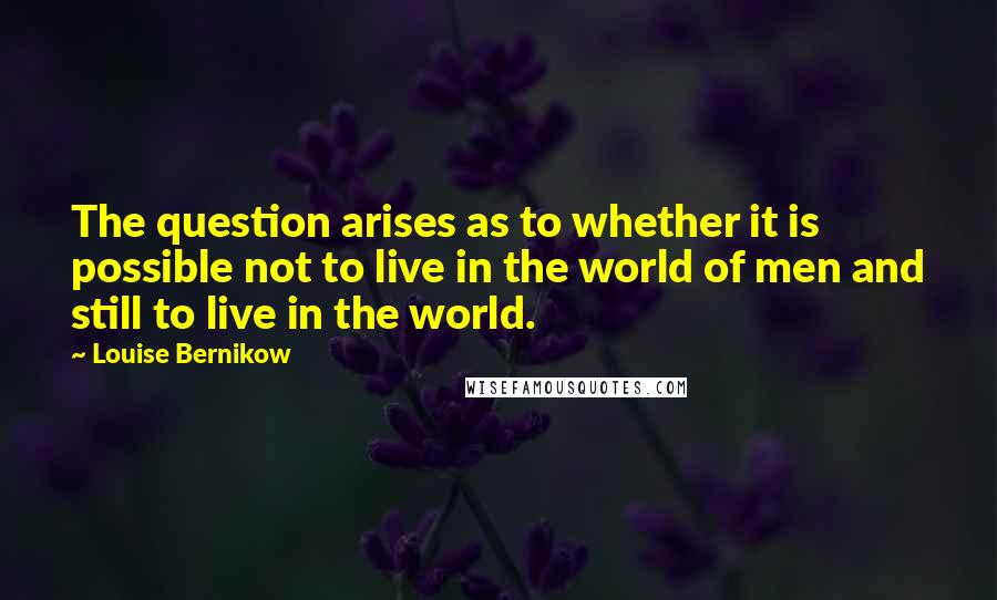 Louise Bernikow quotes: The question arises as to whether it is possible not to live in the world of men and still to live in the world.