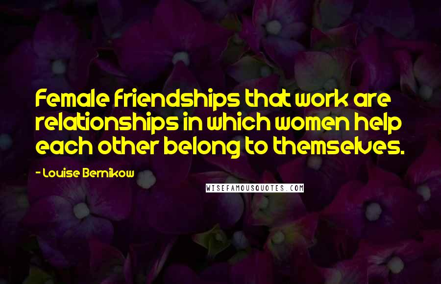 Louise Bernikow quotes: Female friendships that work are relationships in which women help each other belong to themselves.