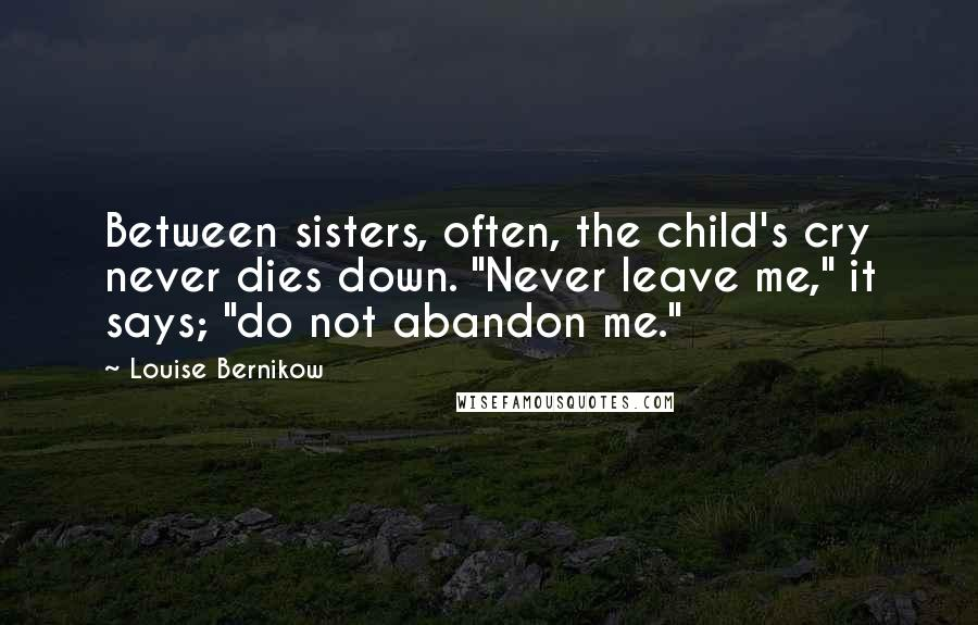 "Louise Bernikow quotes: Between sisters, often, the child's cry never dies down. ""Never leave me,"" it says; ""do not abandon me."""