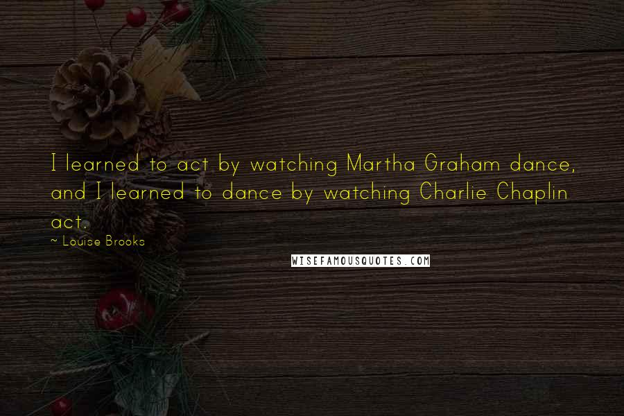 Louise Brooks quotes: I learned to act by watching Martha Graham dance, and I learned to dance by watching Charlie Chaplin act.