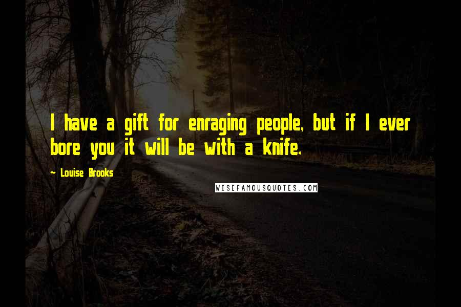 Louise Brooks quotes: I have a gift for enraging people, but if I ever bore you it will be with a knife.