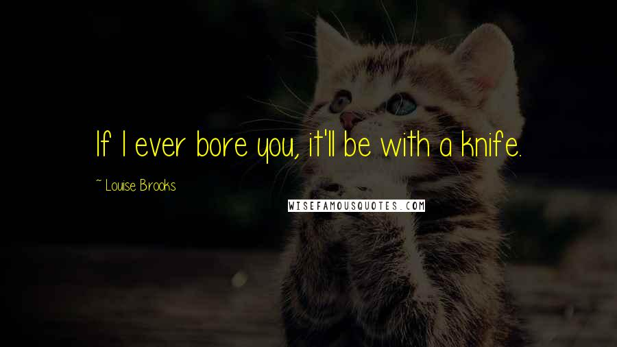 Louise Brooks quotes: If I ever bore you, it'll be with a knife.