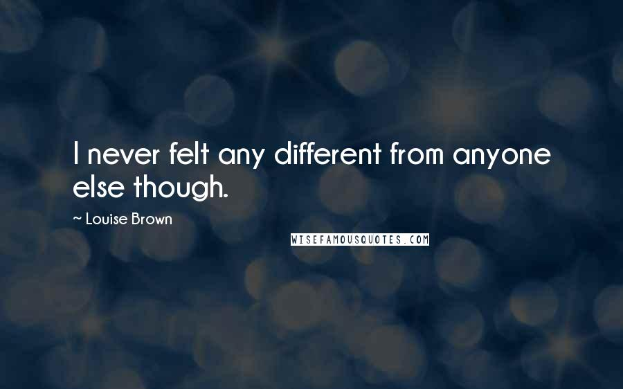 Louise Brown quotes: I never felt any different from anyone else though.