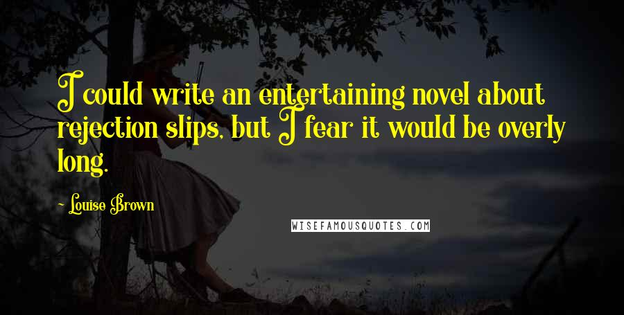 Louise Brown quotes: I could write an entertaining novel about rejection slips, but I fear it would be overly long.