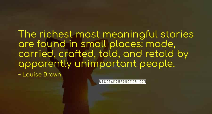 Louise Brown quotes: The richest most meaningful stories are found in small places: made, carried, crafted, told, and retold by apparently unimportant people.