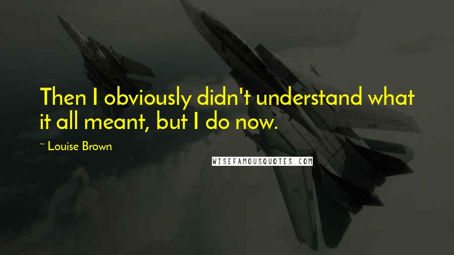 Louise Brown quotes: Then I obviously didn't understand what it all meant, but I do now.